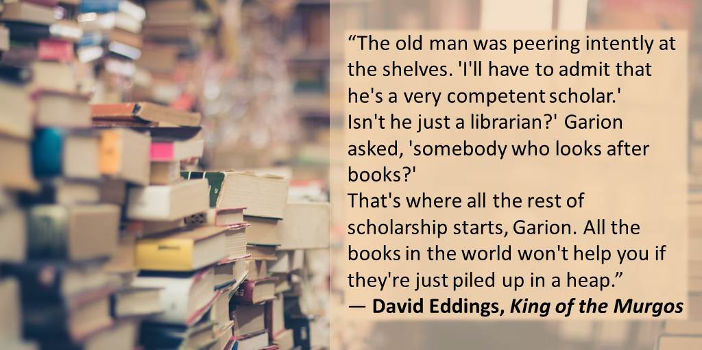 """The old man was peering intently at the shelves. 'I'll have to admit that he's a very competent scholar.' Isn't he just a librarian?' Garion asked, 'somebody who looks after books?' That's where all the rest of scholarship starts, Garion. All the books in the world won't help you if they're just piled up in a heap."" ― David Eddings, King of the Murgos"